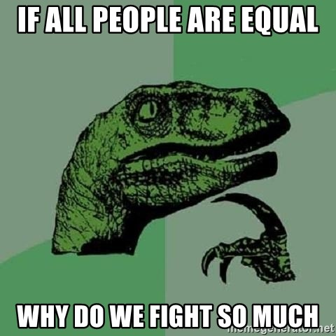 Philosoraptor - If all people are equal Why do we fight so much