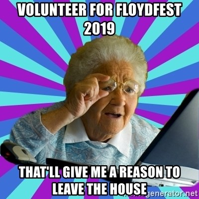 old lady - Volunteer for floydfest 2019 That'll give me a reason to leave the house