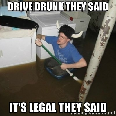it'll be fun they say - drive drunk they said it's legal they said