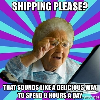 old lady - Shipping please? That sounds like a delicious way to spend 8 hours a day