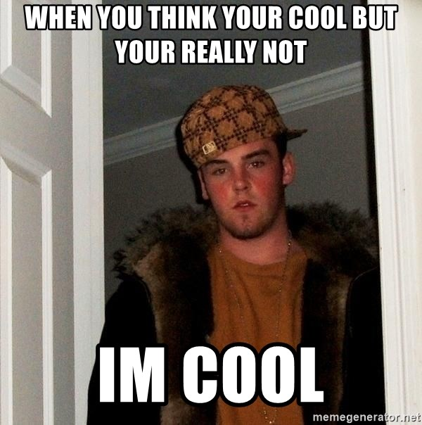 Scumbag Steve - when you think your cool but your really not im cool