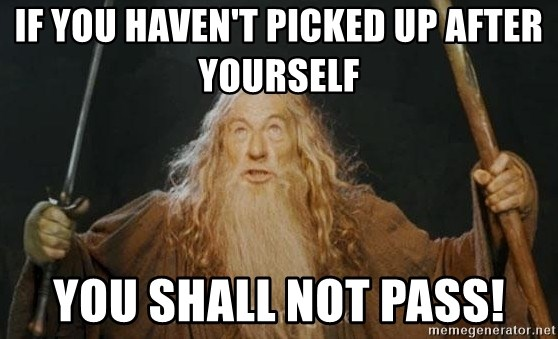You shall not pass - If you haven't picked up after yourself you shall not pass!