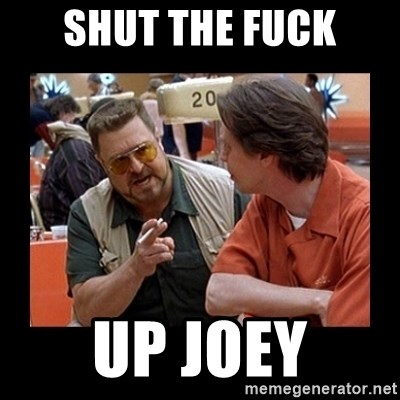 walter sobchak - Shut the fuck up joey