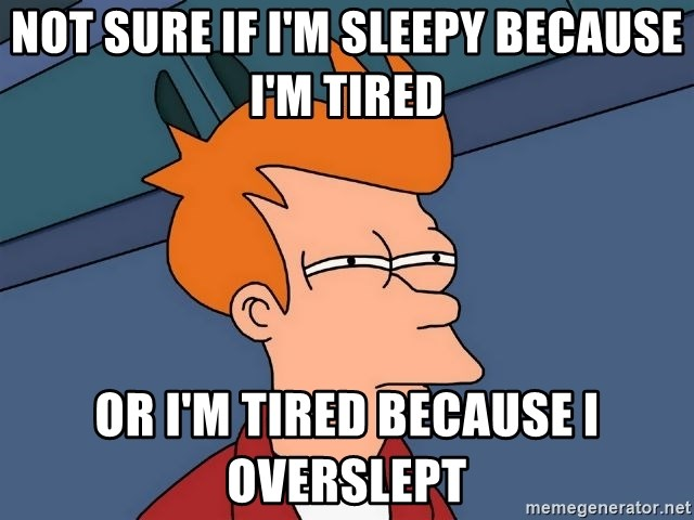Futurama Fry - not sure if i'm sleepy because i'm tired or i'm tired because i overslept