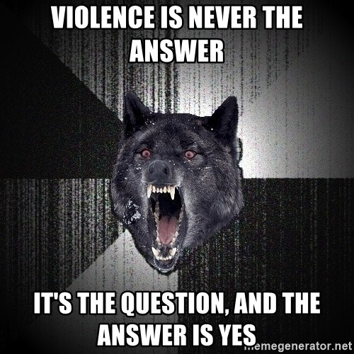 Insanity Wolf - violence is never the answer it's the question, and the answer is yes
