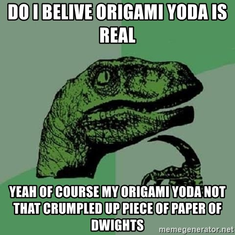 Philosoraptor - Do i belive Origami Yoda is real Yeah of course my origami yoda not that crumpled up piece of paper of Dwights