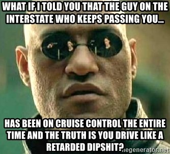 What if I told you / Matrix Morpheus - what if i told you that the guy on the interstate who keeps passing you... Has been on cruise control the entire time and the truth is you drive like a retarded dipshit?