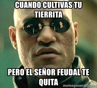What if I told you / Matrix Morpheus - cuando cultivas tu tierrita  pero el señor feudal te quita