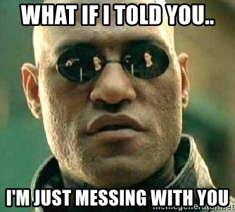 What if I told you / Matrix Morpheus - What if I told you.. I'm just messing with you
