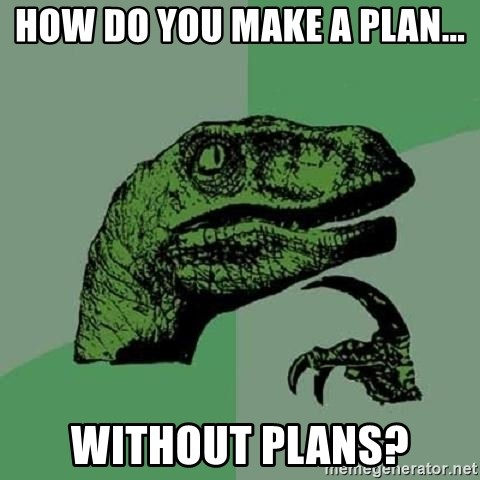 Philosoraptor - How do you make a plan... Without Plans?