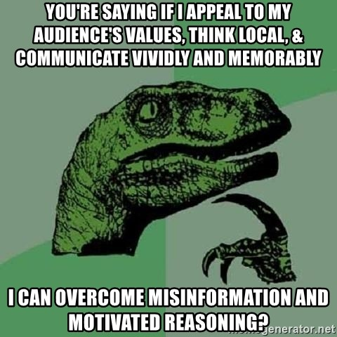 Philosoraptor - you're saying if i appeal to my audience's values, think local, & communicate vividly and memorably  i can overcome misinformation and motivated reasoning?