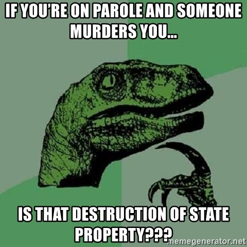 Philosoraptor - If you're on parole and someone murders you... Is that destruction of state property???