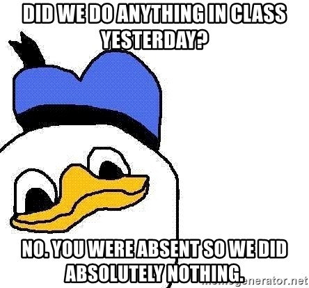 Dolan duck - Did we do anything in class yesterday? No. You were absent so we did absolutely nothing.