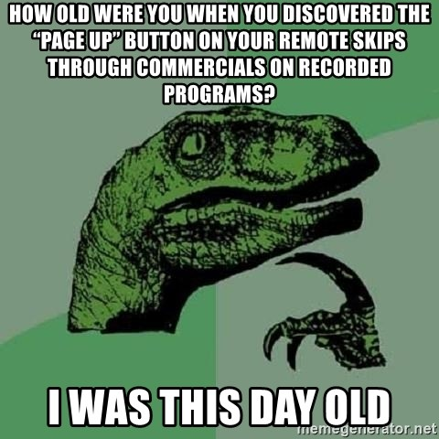 "Philosoraptor - How old were you when you discovered the ""Page Up"" button on your remote SKIPS through commercials on recorded programs? I was this day old"