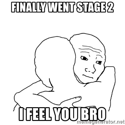 I know that feel bro blank - Finally went stage 2 I feel you bro