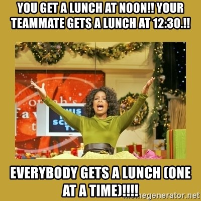 Oprah You get a - You get a lunch at noon!! Your teammate gets a lunch at 12:30.!! Everybody gets a lunch (one at a time)!!!!