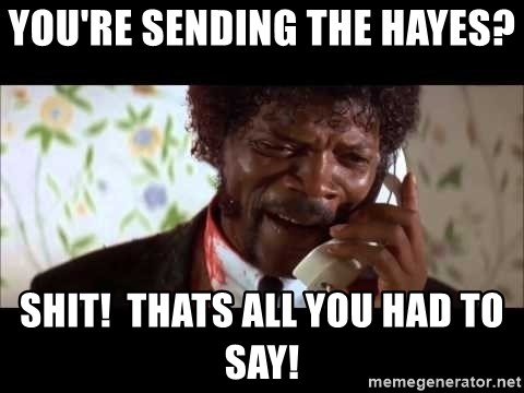 Pulp Fiction sending the Wolf - You're sending the Hayes?  Shit!  Thats all you had to say!