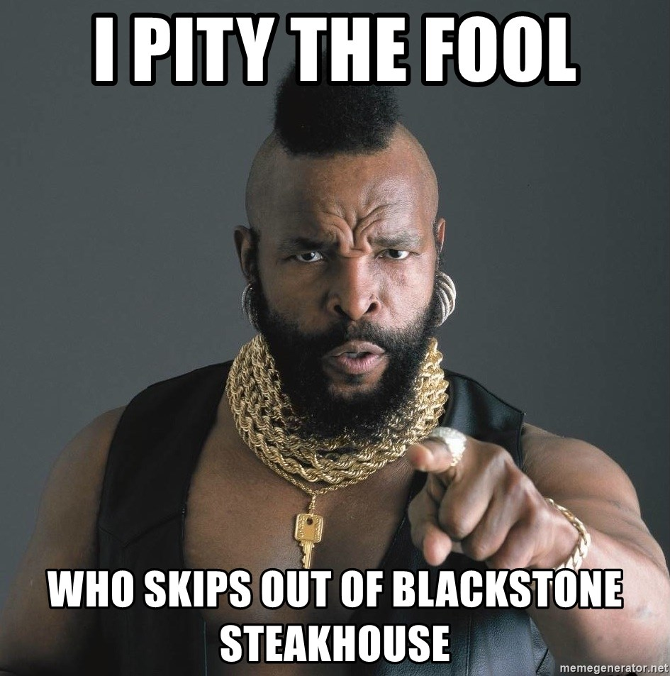 Mr T Fool - i pity the fool who skips out of blackstone steakhouse