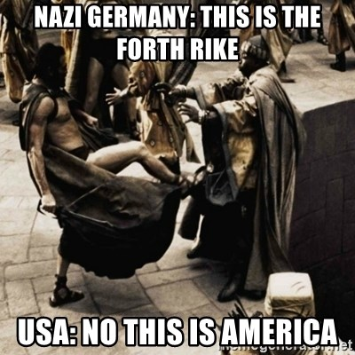 sparta kick - Nazi Germany: this is the forth rike usa: no this is america