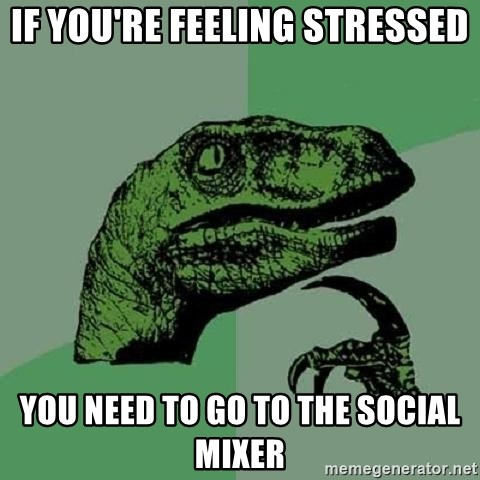 Philosoraptor - if you're feeling stressed you need to go to the social mixer