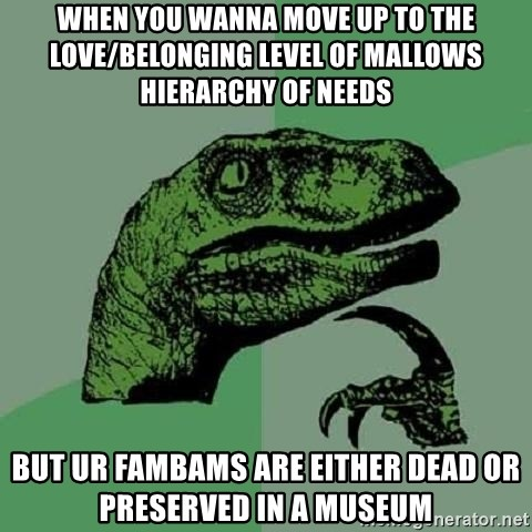 Philosoraptor - When you wanna move up to the love/belonging level of mallows hierarchy of needs But ur fambams are either dead or preserved in a museum