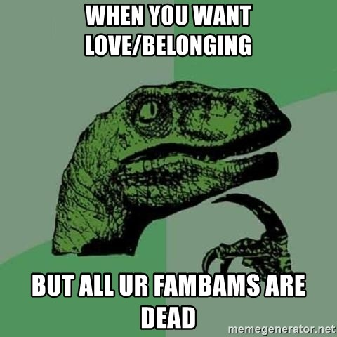 Philosoraptor - When you want love/belonging But all ur fambams are dead