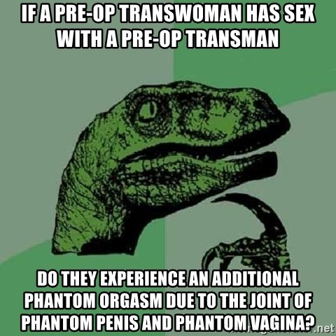 Philosoraptor - If a pre-op transwoman has sex with a pre-op transman do they experience an additional phantom orgasm due to the joint of phantom penis and phantom vagina?