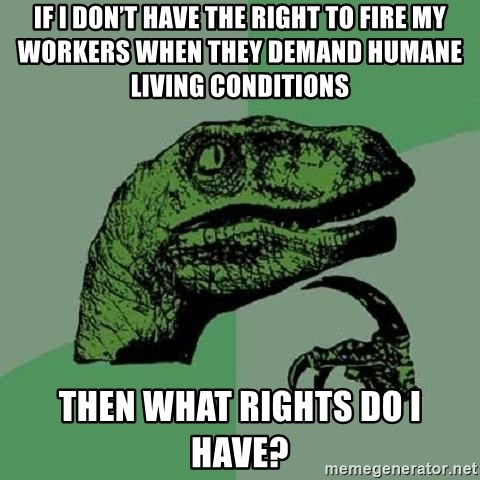 Philosoraptor - IF I DON'T HAVE THE RIGHT TO FIRE MY WORKERS WHEN THEY DEMAND HUMANE LIVING CONDITIONS  THEN WHAT RIGHTS DO I HAVE?