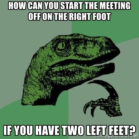 Philosoraptor - how can you start the meeting off on the right foot if you have two left feet?