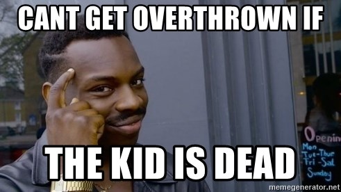 Thinking black guy - cant get overthrown if  the kid is dead