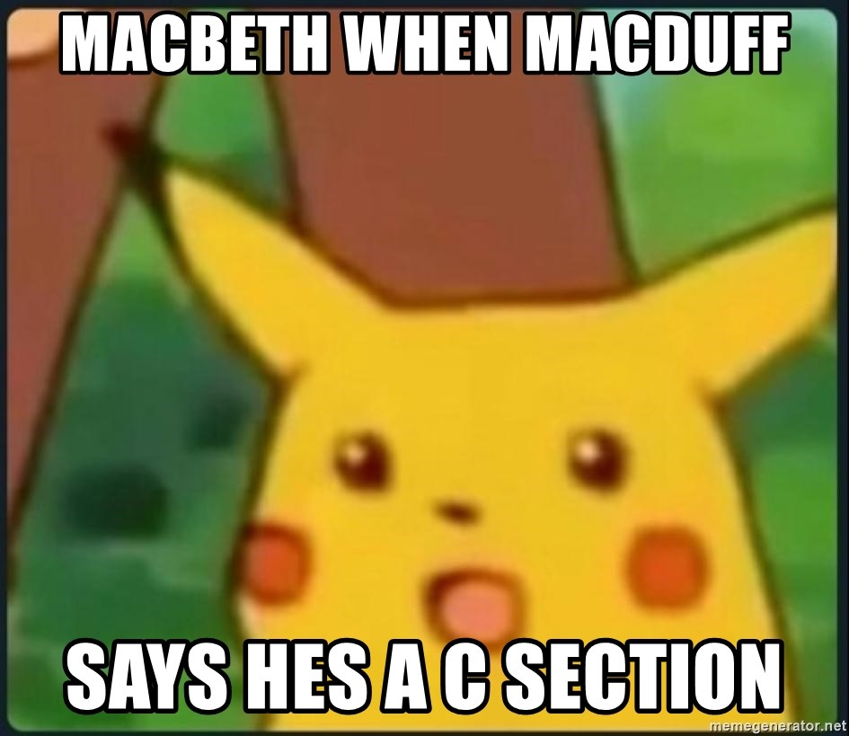 surprised pikachu sksksk - macbeth when macduff  says hes a C section