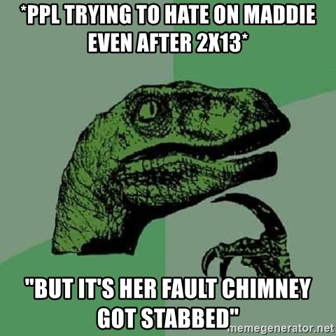 """Philosoraptor - *ppl trying to hate on maddie even after 2x13* """"but it's her fault chimney got stabbed"""""""