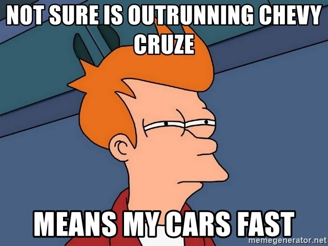 Futurama Fry - Not sure is outrunning chevy cruze  Means my cars fast