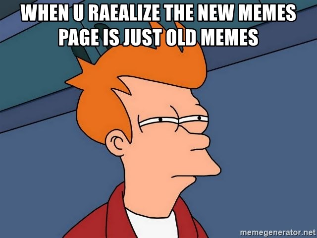 Futurama Fry - When u raealize the new memes page is just old memes
