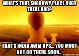 The Lion King - What's that shadowy place over there Dad? That's India AWM ops... You must not go there soon...