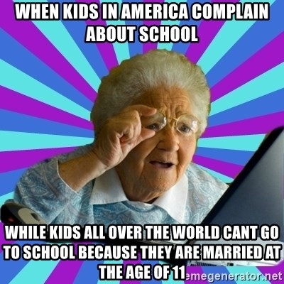 old lady - When kids in America complain about school while kids all over the world cant go to school because they are married at the age of 11
