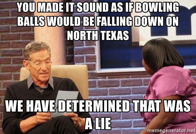 Maury Lie Detector - You made it sound as if bowling balls would be falling down on North Texas We have determined that was a lie