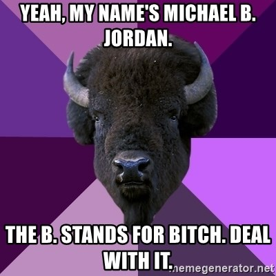 Fuck Yeah Band Buffalo - Yeah, my name's Michael B. Jordan. The B. Stands for bitch. Deal with it.