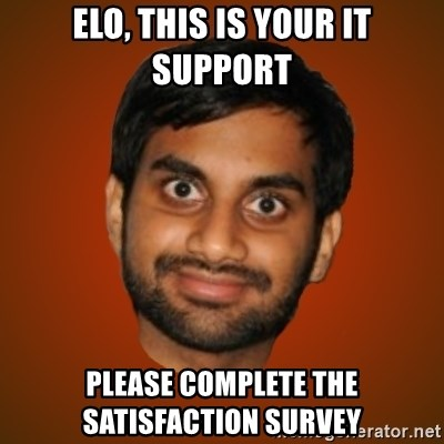 Generic Indian Guy - Elo, this is your IT support please complete the satisfaction survey