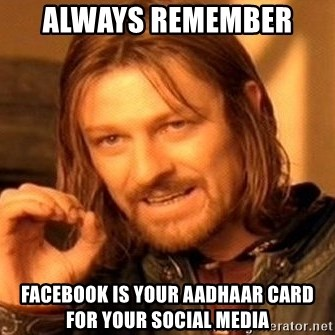 One Does Not Simply - always remember  facebook is your Aadhaar card for your social media