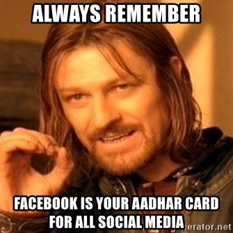 One Does Not Simply - Always remember Facebook is your AAdhar card for all social media