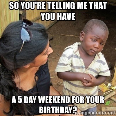 skeptical black kid - So you're telling me that You have  a 5 day weekend for your birthday?