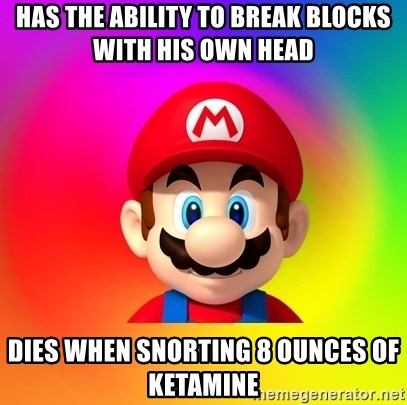 Mario Says - has the ability to break blocks with his own head dies when snorting 8 ounces of ketamine