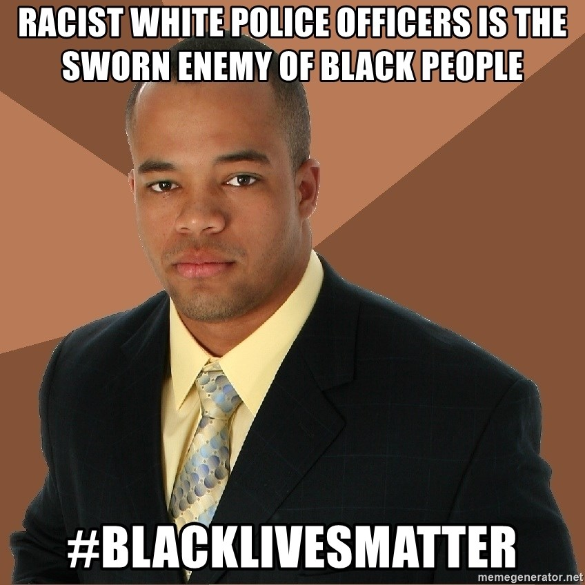 Successful Black Man - RACIST WHITE POLICE OFFICERS IS THE SWORN ENEMY OF BLACK PEOPLE #BLACKLIVESMATTER