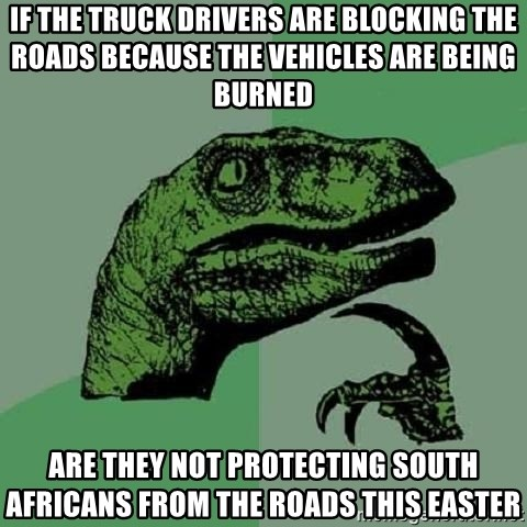 Philosoraptor - If the truck drivers are blocking the roads because the vehicles are being burned Are they not protecting south Africans from the roads this Easter