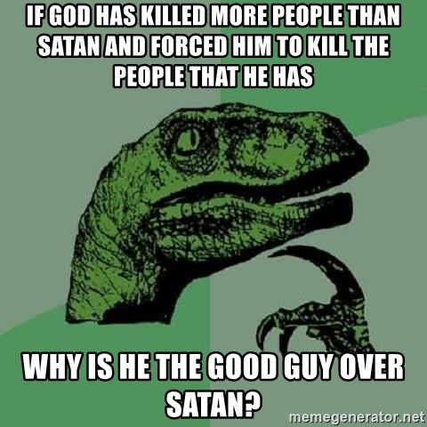 Philosoraptor - If God has killed more people than Satan and forced him to kill the people that he has why is he the good guy over Satan?