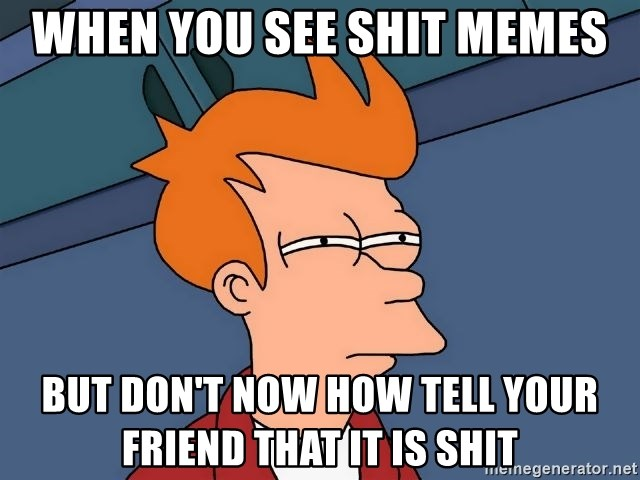 Futurama Fry - when you see shit memes but don't now how tell your friend that it is shit