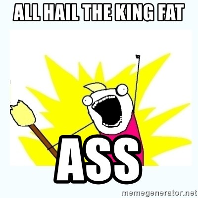 All the things - all hail the king fat  ass