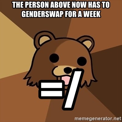 Pedobear - The Person Above now has to Genderswap for a week =/