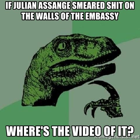 Philosoraptor - if julian assange smeared shit on the walls of the embassy where's the video of it?